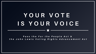 May be an image of text that says 'YOUR VOTE IS YOUR VOICE Pass the For the People Act & the John Lewis Voting Rights Advancement Act'